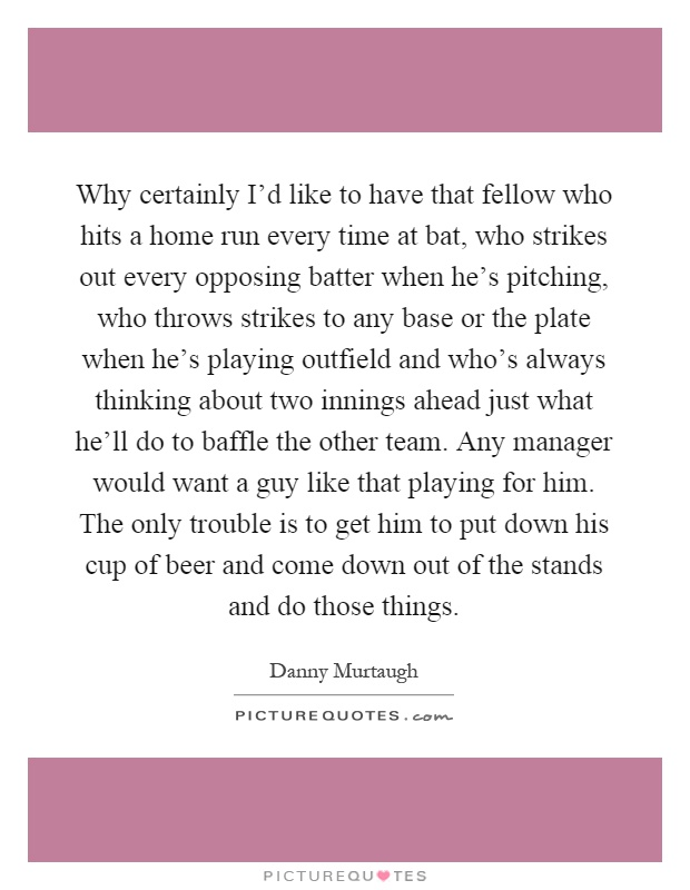 Why certainly I'd like to have that fellow who hits a home run every time at bat, who strikes out every opposing batter when he's pitching, who throws strikes to any base or the plate when he's playing outfield and who's always thinking about two innings ahead just what he'll do to baffle the other team. Any manager would want a guy like that playing for him. The only trouble is to get him to put down his cup of beer and come down out of the stands and do those things Picture Quote #1