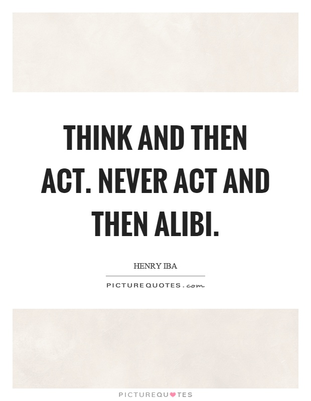 Think and then act. Never act and then alibi Picture Quote #1