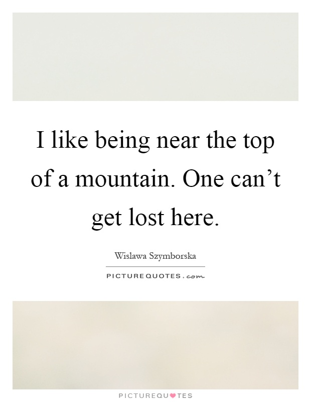 I like being near the top of a mountain. One can't get lost here Picture Quote #1