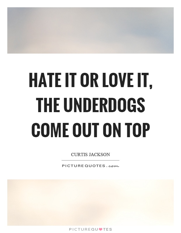 Hate it or love it, the underdogs come out on top Picture Quote #1