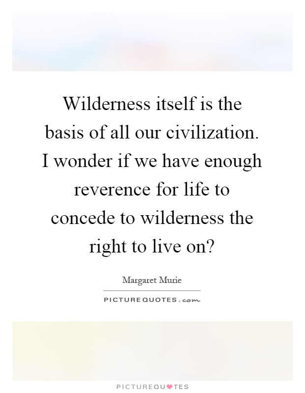 Wilderness itself is the basis of all our civilization. I wonder if we have enough reverence for life to concede to wilderness the right to live on? Picture Quote #1