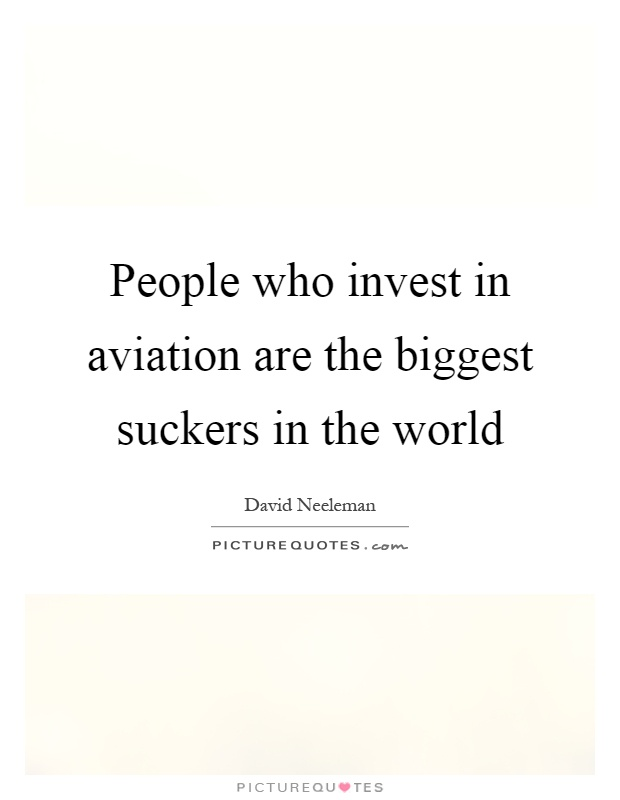 People who invest in aviation are the biggest suckers in the world Picture Quote #1