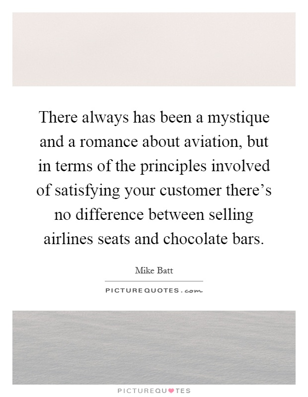 There always has been a mystique and a romance about aviation, but in terms of the principles involved of satisfying your customer there's no difference between selling airlines seats and chocolate bars Picture Quote #1