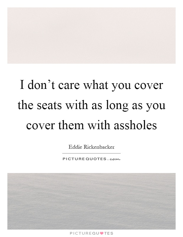I don't care what you cover the seats with as long as you cover them with assholes Picture Quote #1