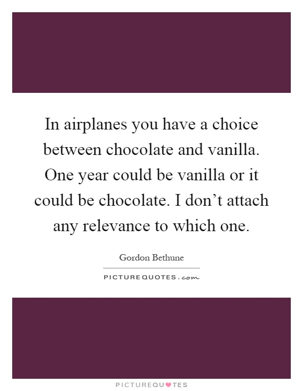In airplanes you have a choice between chocolate and vanilla. One year could be vanilla or it could be chocolate. I don't attach any relevance to which one Picture Quote #1