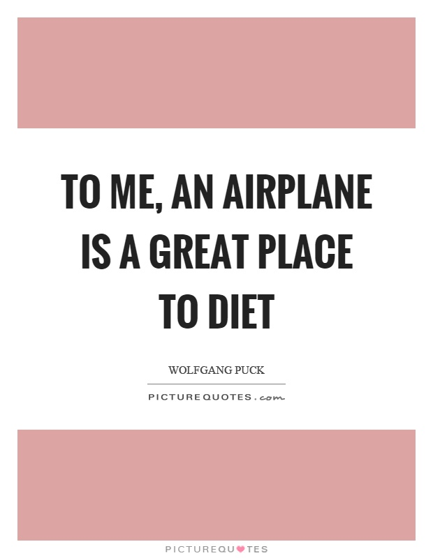 To me, an airplane is a great place to diet Picture Quote #1