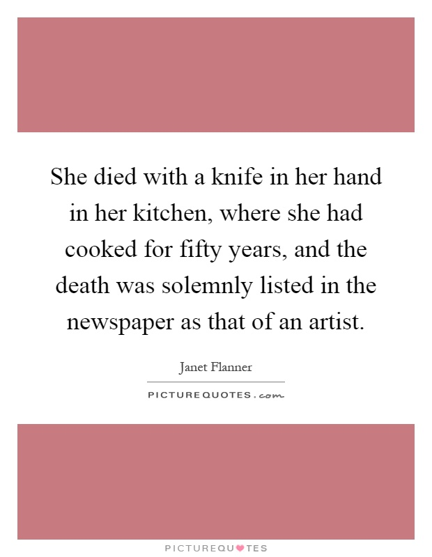 She died with a knife in her hand in her kitchen, where she had cooked for fifty years, and the death was solemnly listed in the newspaper as that of an artist Picture Quote #1