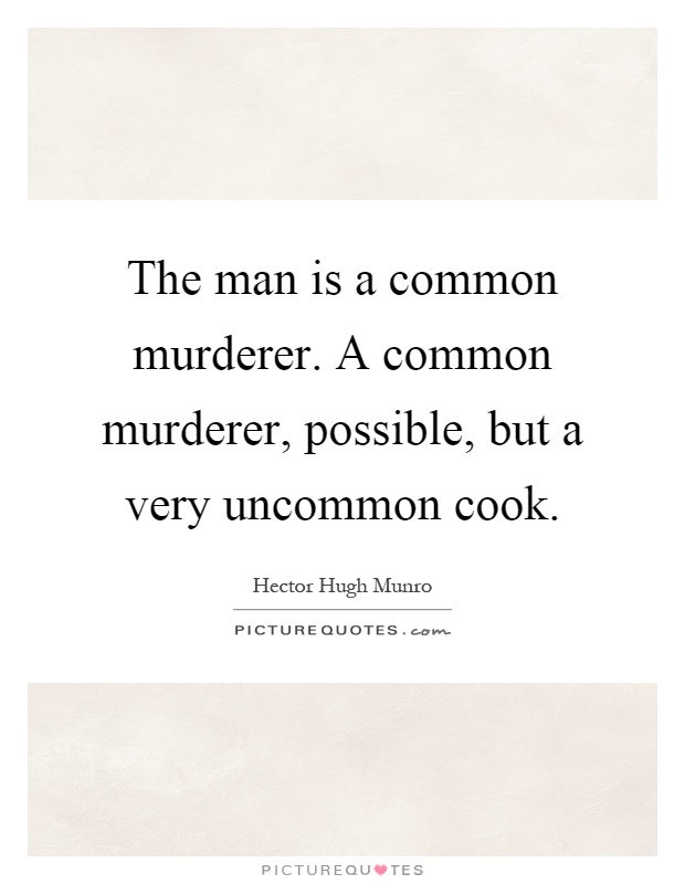 The man is a common murderer. A common murderer, possible, but a very uncommon cook Picture Quote #1