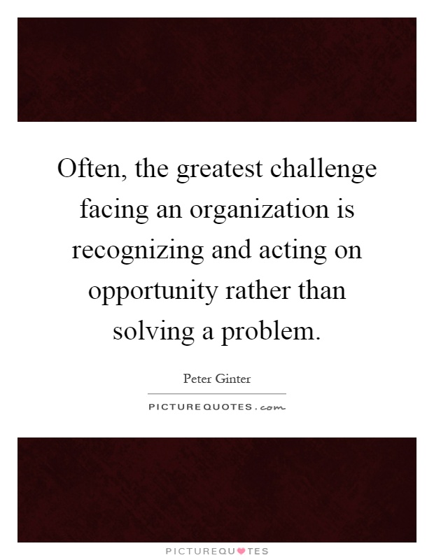 Often, the greatest challenge facing an organization is recognizing and acting on opportunity rather than solving a problem Picture Quote #1