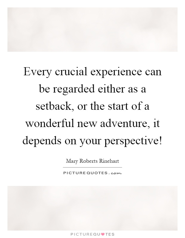 Every crucial experience can be regarded either as a setback, or the start of a wonderful new adventure, it depends on your perspective! Picture Quote #1
