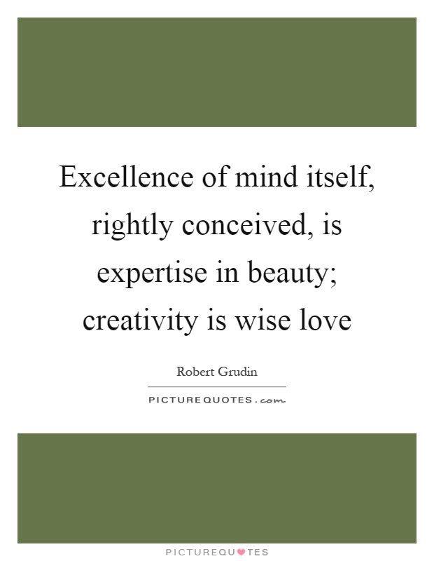 Excellence of mind itself, rightly conceived, is expertise in beauty; creativity is wise love Picture Quote #1