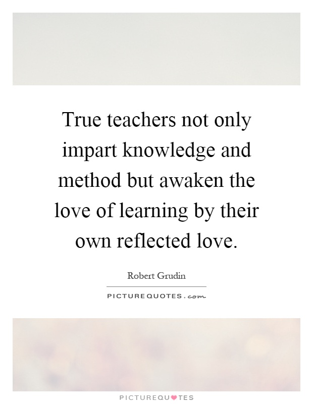 True teachers not only impart knowledge and method but awaken the love of learning by their own reflected love Picture Quote #1