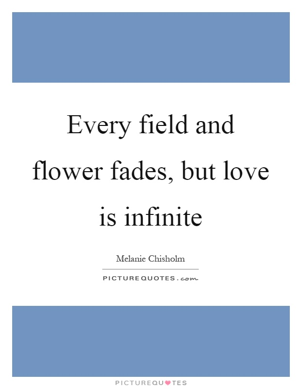 Every field and flower fades, but love is infinite Picture Quote #1