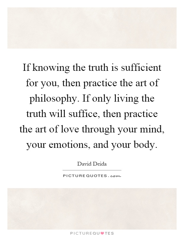 If knowing the truth is sufficient for you, then practice the art of philosophy. If only living the truth will suffice, then practice the art of love through your mind, your emotions, and your body Picture Quote #1