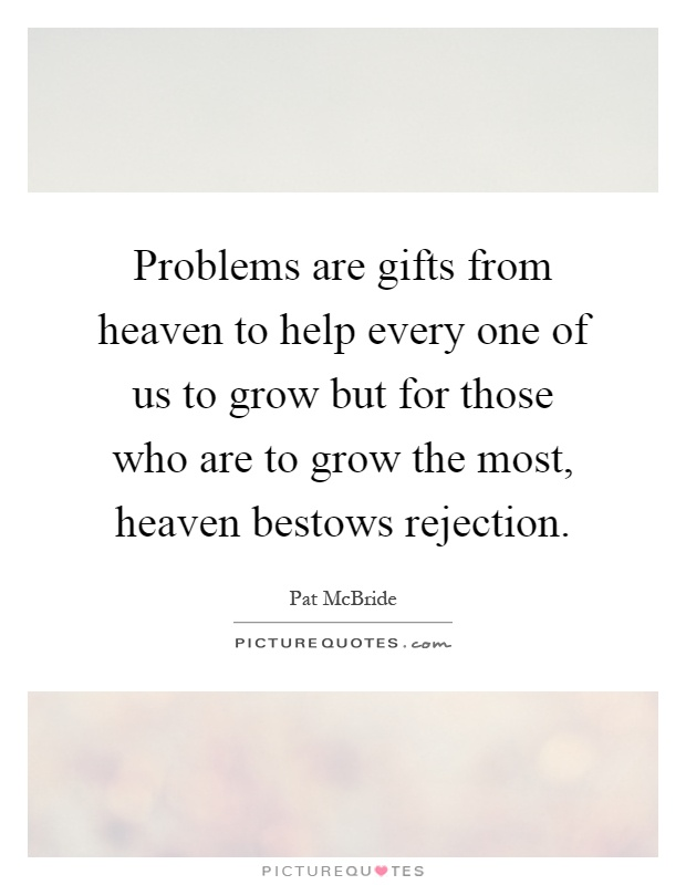 Problems are gifts from heaven to help every one of us to grow but for those who are to grow the most, heaven bestows rejection Picture Quote #1