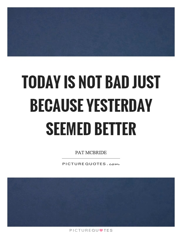 Today is not bad just because yesterday seemed better Picture Quote #1