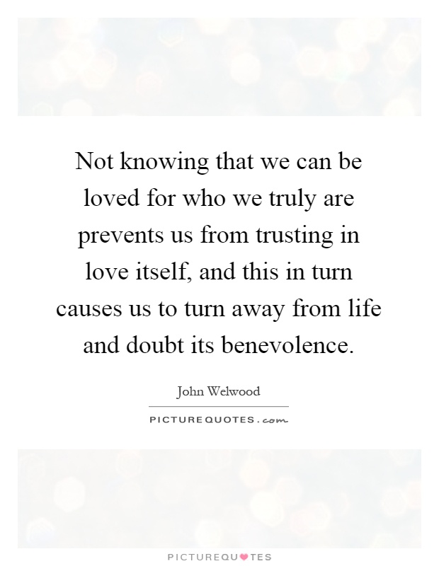 Not knowing that we can be loved for who we truly are prevents us from trusting in love itself, and this in turn causes us to turn away from life and doubt its benevolence Picture Quote #1