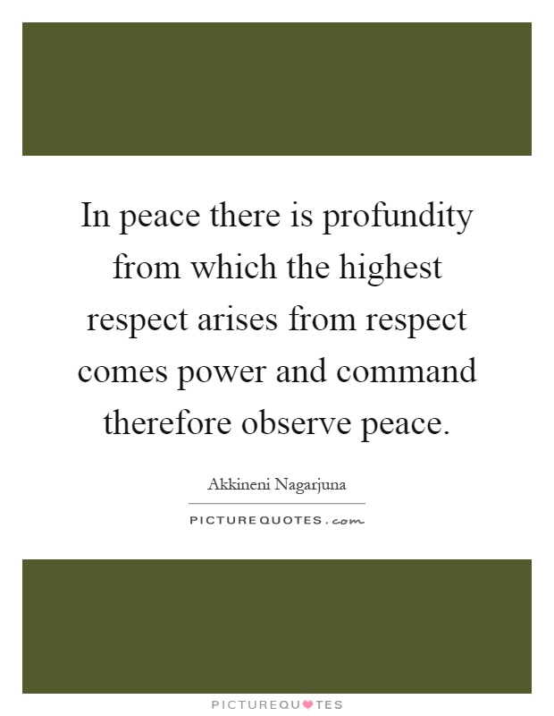 In peace there is profundity from which the highest respect arises from respect comes power and command therefore observe peace Picture Quote #1