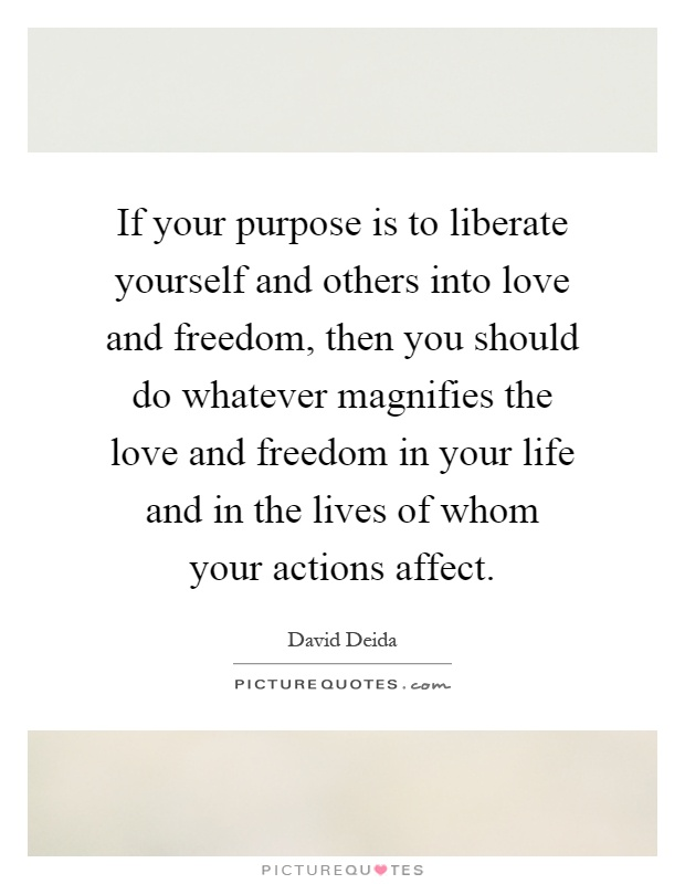 If your purpose is to liberate yourself and others into love and freedom, then you should do whatever magnifies the love and freedom in your life and in the lives of whom your actions affect Picture Quote #1