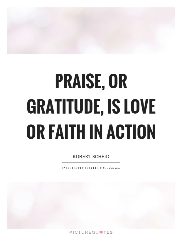 Praise, or gratitude, is love or faith in action Picture Quote #1