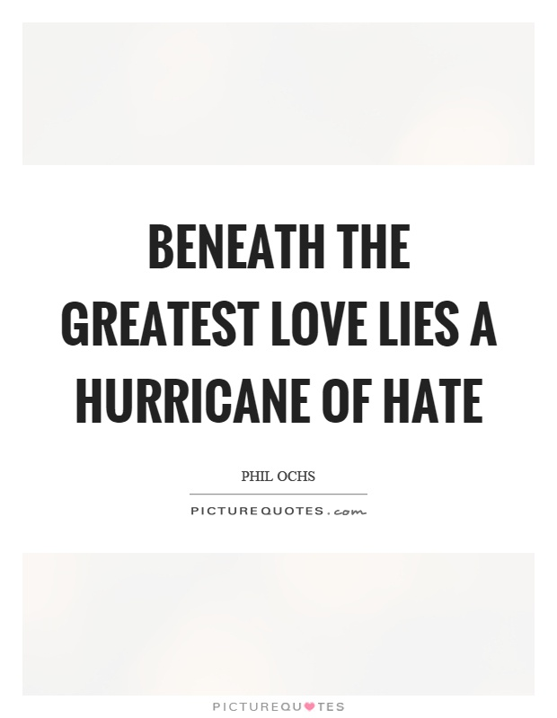 Beneath the greatest love lies a hurricane of hate Picture Quote #1