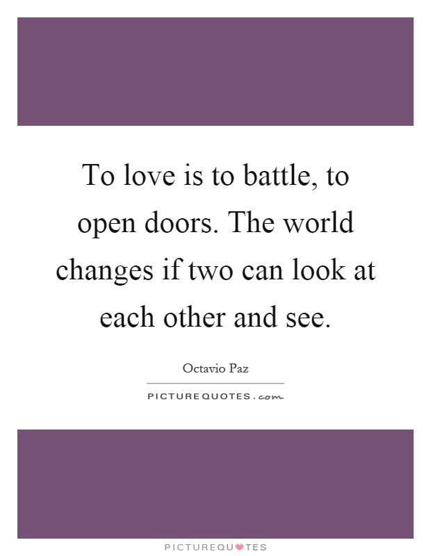 To love is to battle, to open doors. The world changes if two can look at each other and see Picture Quote #1