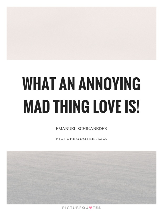 What an annoying mad thing love is! Picture Quote #1