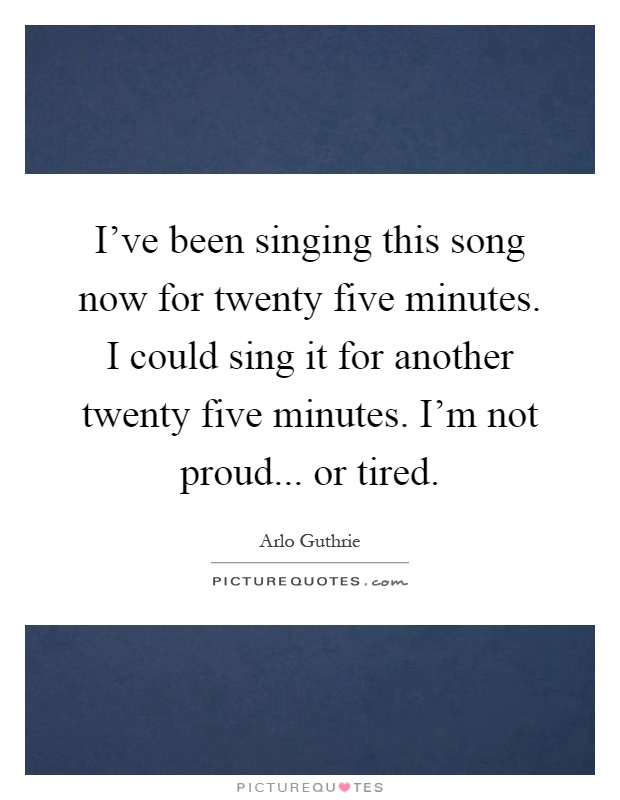 I've been singing this song now for twenty five minutes. I could sing it for another twenty five minutes. I'm not proud... or tired Picture Quote #1