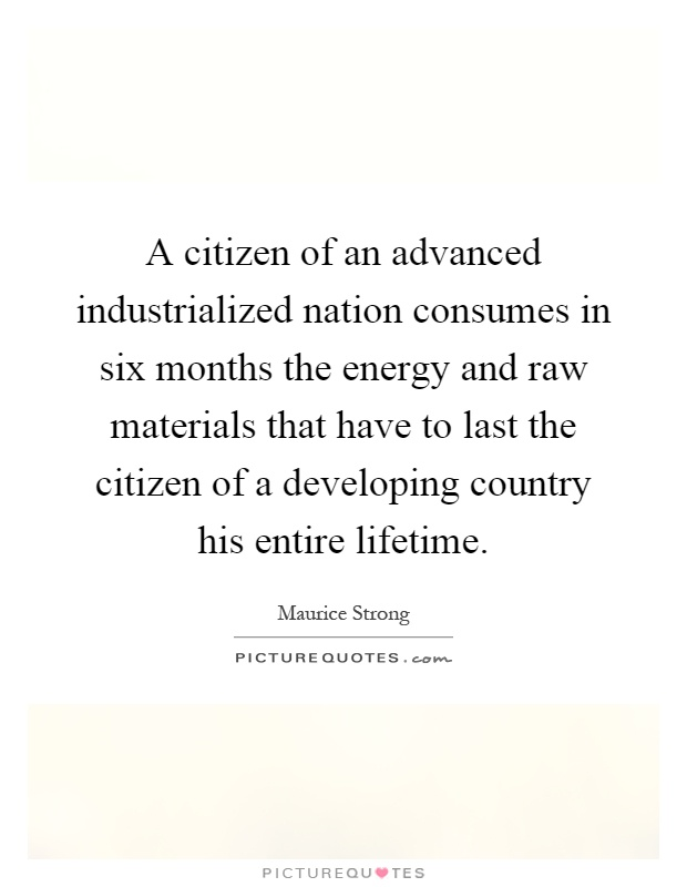 A citizen of an advanced industrialized nation consumes in six months the energy and raw materials that have to last the citizen of a developing country his entire lifetime Picture Quote #1