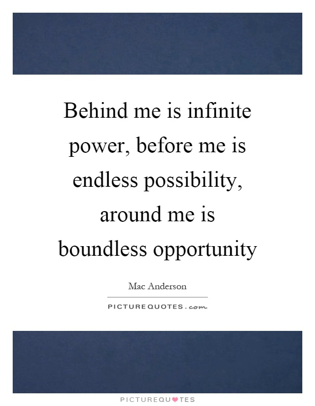 Behind me is infinite power, before me is endless possibility, around me is boundless opportunity Picture Quote #1