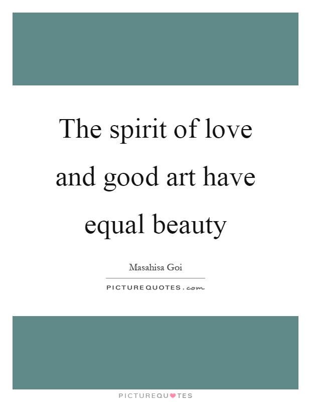 The spirit of love and good art have equal beauty Picture Quote #1