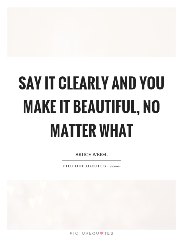 No Matter What People Say Quotes: Say It Clearly And You Make It Beautiful, No Matter What