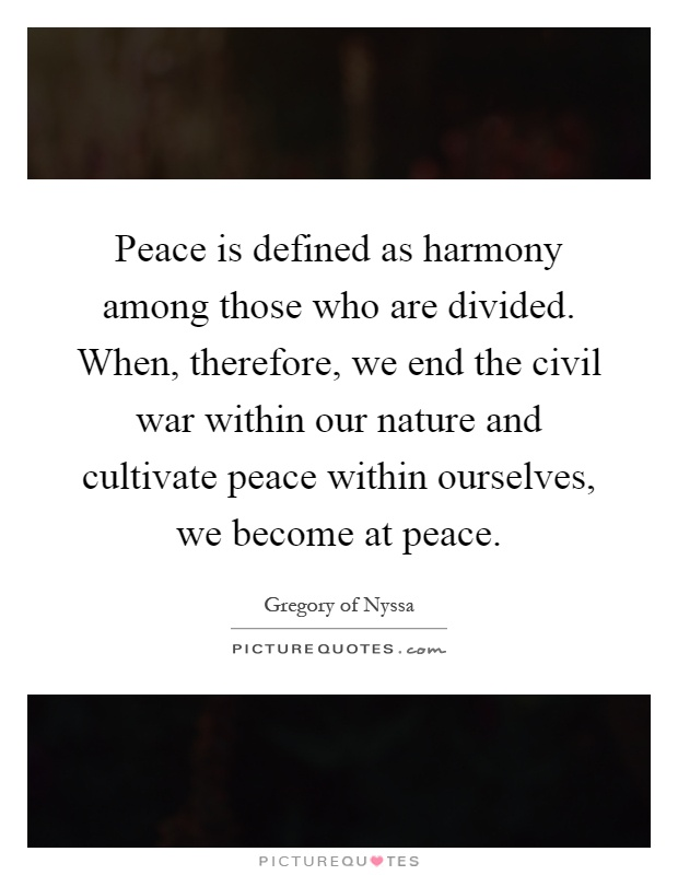Peace is defined as harmony among those who are divided. When, therefore, we end the civil war within our nature and cultivate peace within ourselves, we become at peace Picture Quote #1