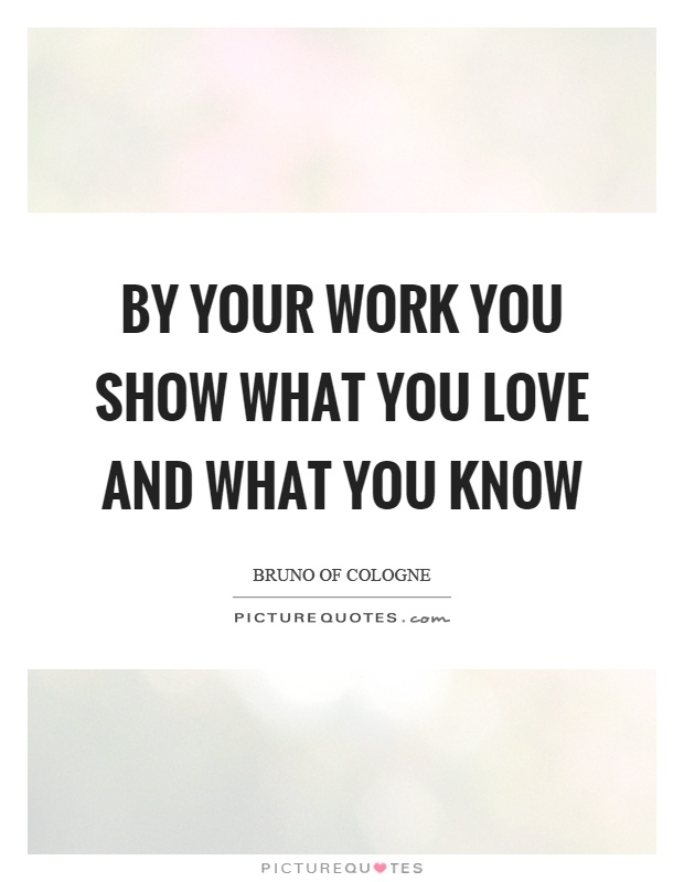 By your work you show what you love and what you know Picture Quote #1