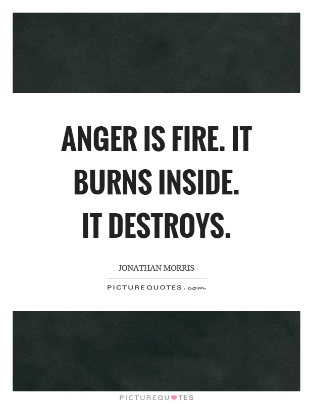 Anger is fire. It burns inside. It destroys Picture Quote #1
