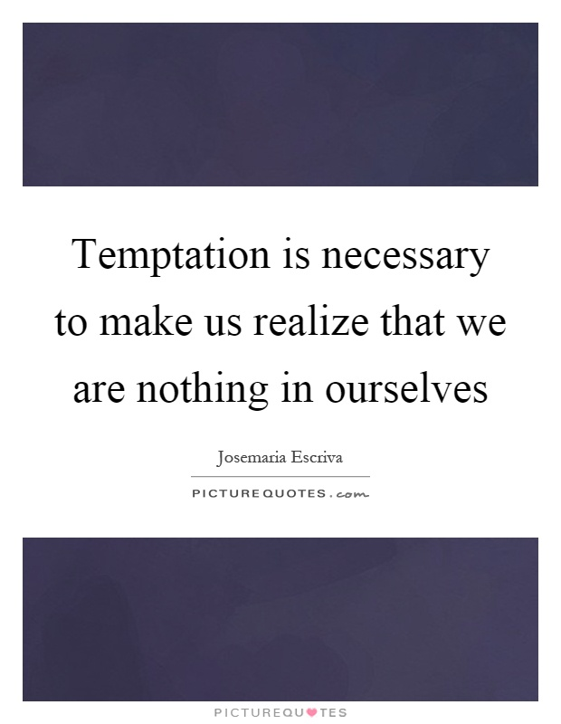 Temptation is necessary to make us realize that we are nothing in ourselves Picture Quote #1