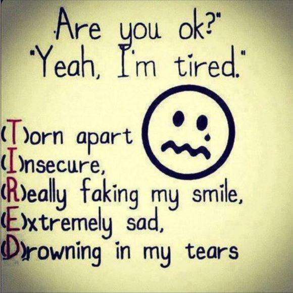 Are you ok? Yeah, I'm tired. Torn apart. Insecure. Really faking my smile. Extremely sad. Drowning in my tears Picture Quote #1