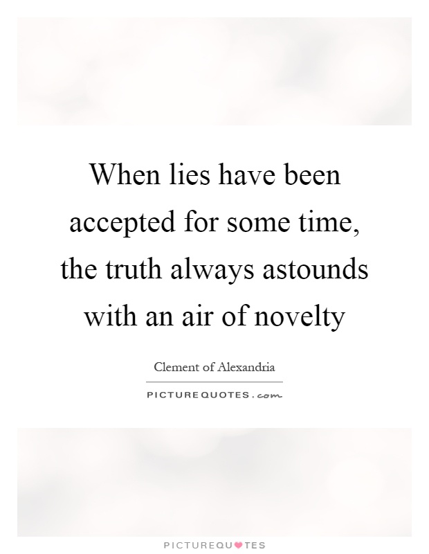 When lies have been accepted for some time, the truth always astounds with an air of novelty Picture Quote #1