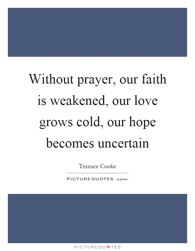 Without prayer, our faith is weakened, our love grows cold, our hope becomes uncertain Picture Quote #1