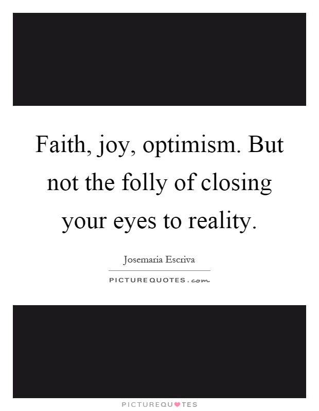 Faith, joy, optimism. But not the folly of closing your eyes to reality Picture Quote #1