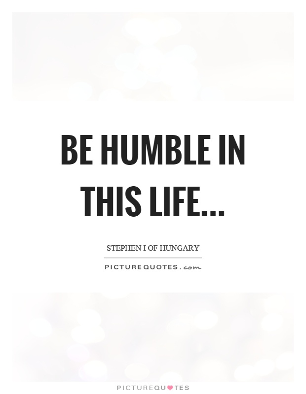 Be humble in this life Picture Quote #1
