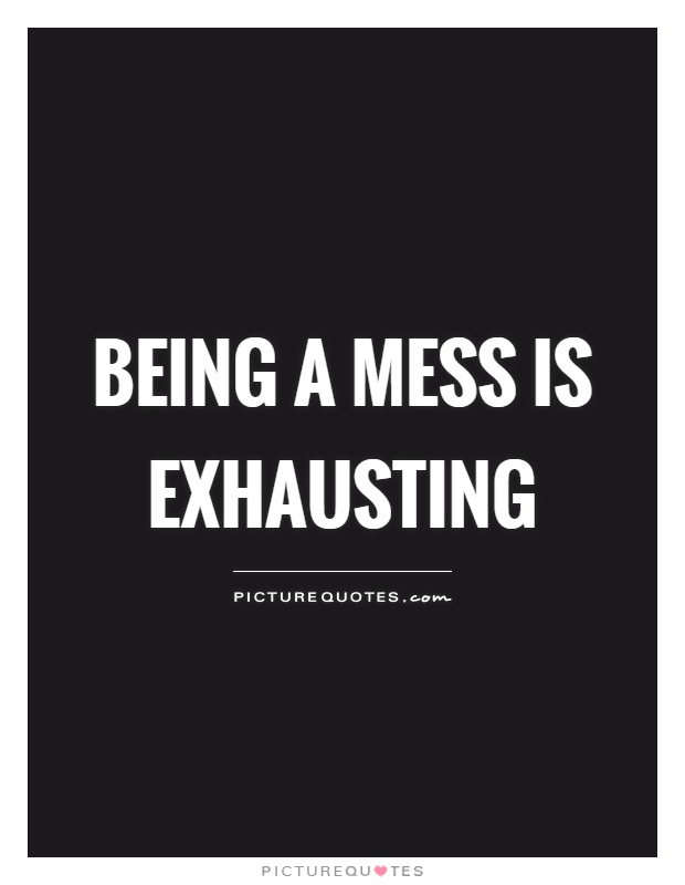 Being a mess is exhausting Picture Quote #1