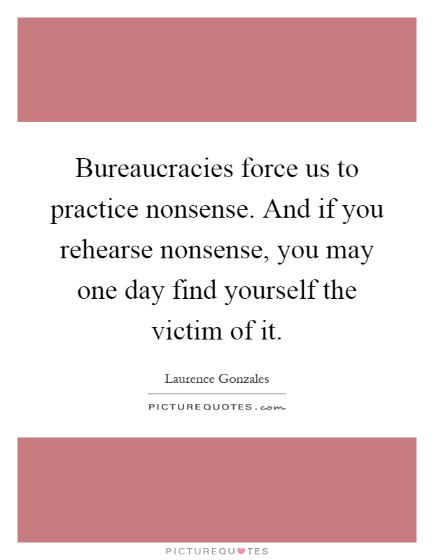 Bureaucracies force us to practice nonsense. And if you rehearse nonsense, you may one day find yourself the victim of it Picture Quote #1