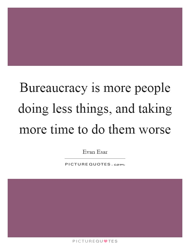 Bureaucracy is more people doing less things, and taking more time to do them worse Picture Quote #1
