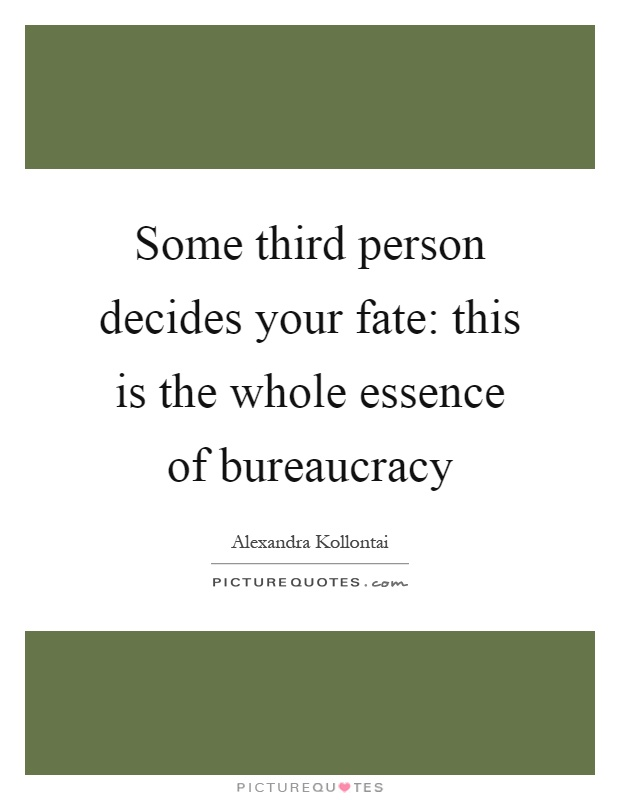Some third person decides your fate: this is the whole essence of bureaucracy Picture Quote #1