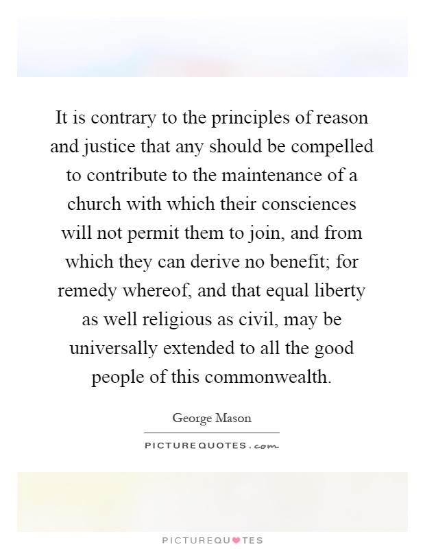 It is contrary to the principles of reason and justice that any should be compelled to contribute to the maintenance of a church with which their consciences will not permit them to join, and from which they can derive no benefit; for remedy whereof, and that equal liberty as well religious as civil, may be universally extended to all the good people of this commonwealth Picture Quote #1