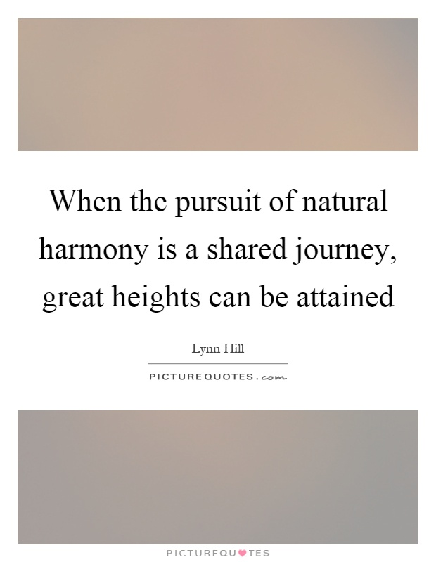 When the pursuit of natural harmony is a shared journey, great heights can be attained Picture Quote #1
