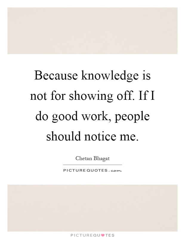 Because knowledge is not for showing off. If I do good work, people should notice me Picture Quote #1