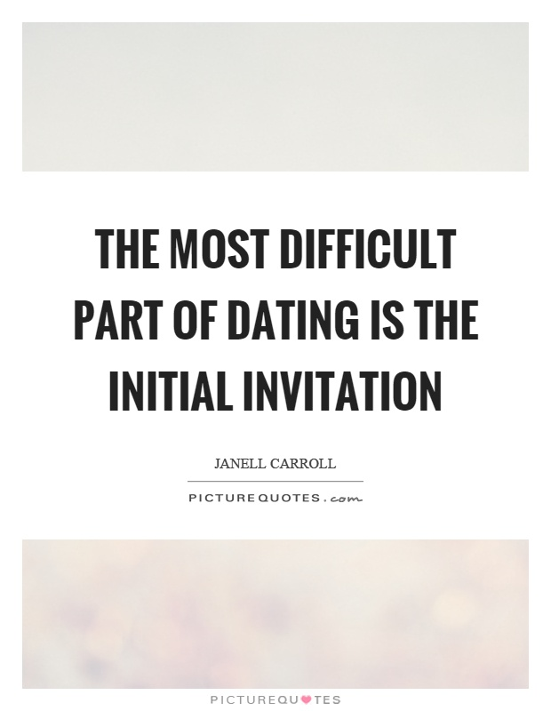 The most difficult part of dating is the initial invitation Picture Quote #1