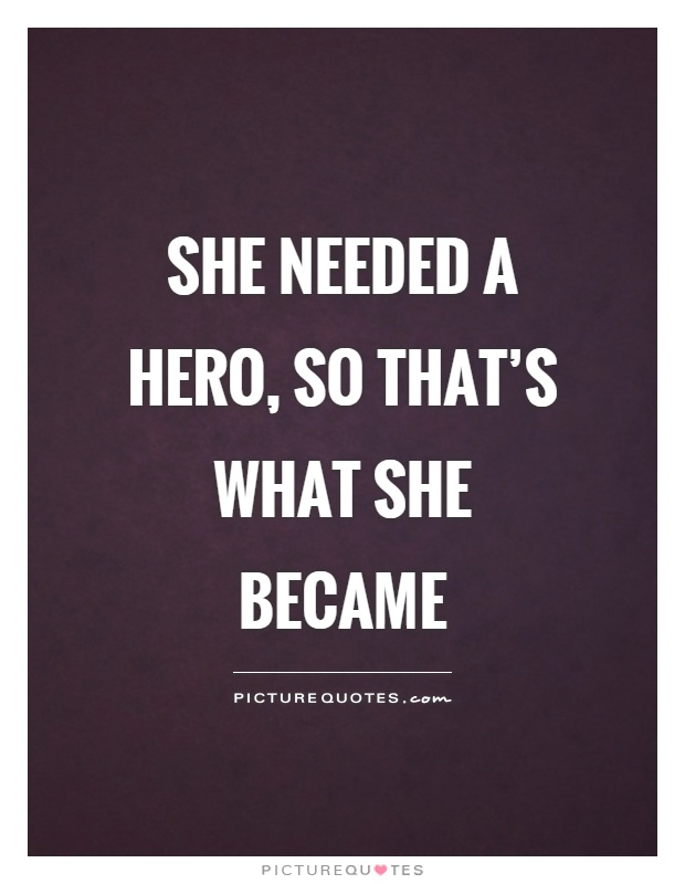 She needed a hero, so that's what she became Picture Quote #1